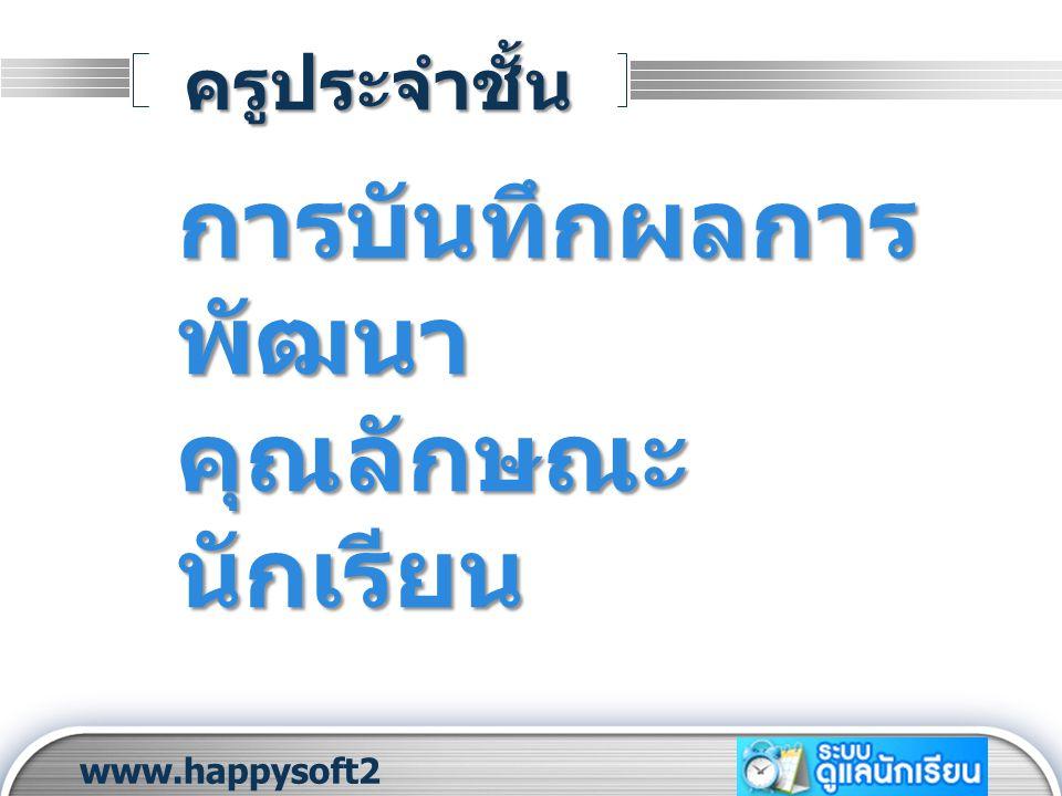LOGO ครูประจำชั้น www.happysoft2 010.com การบันทึกผลการ พัฒนา คุณลักษณะ นักเรียน