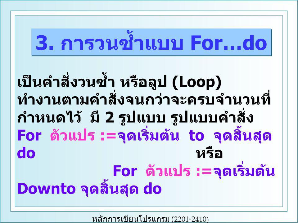 หลักการเขียนโปรแกรม (2201-2410) เป็นคำสั่งวนซ้ำ หรือลูป (Loop) ทำงานตามคำสั่งจนกว่าจะครบจำนวนที่ กำหนดไว้ มี 2 รูปแบบ รูปแบบคำสั่ง For ตัวแปร := จุดเริ่มต้น to จุดสิ้นสุด do หรือ For ตัวแปร := จุดเริ่มต้น Downto จุดสิ้นสุด do 3.