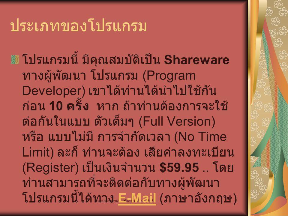 นางสาวสุชาดา เพ็ชรขาวเขียว B03 5 ประเภทของโปรแกรม โปรแกรมนี้ มีคุณสมบัติเป็น Shareware ทางผู้พัฒนา โปรแกรม (Program Developer) เขาได้ท่านได้นำไปใช้กัน ก่อน 10 ครั้ง หาก ถ้าท่านต้องการจะใช้ ต่อกันในแบบ ตัวเต็มๆ (Full Version) หรือ แบบไม่มี การจำกัดเวลา (No Time Limit) ละก็ ท่านจะต้อง เสียค่าลงทะเบียน (Register) เป็นเงินจำนวน $59.95..