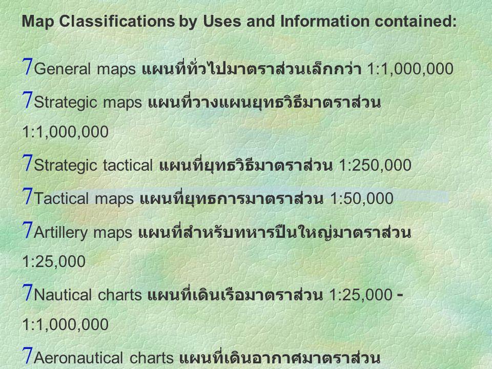 Map Classifications by Uses and Information contained:  General maps แผนที่ทั่วไปมาตราส่วนเล็กกว่า 1:1,000,000  Strategic maps แผนที่วางแผนยุทธวิธีม