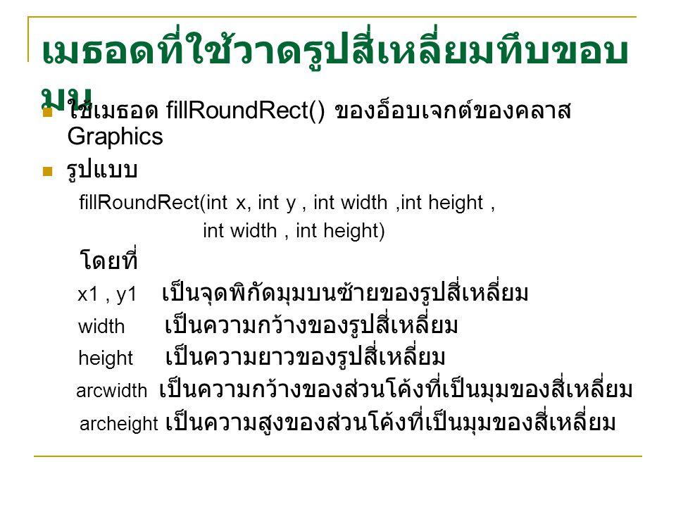 เมธอดที่ใช้วาดรูปสี่เหลี่ยมทึบขอบ มน ใช้เมธอด fillRoundRect() ของอ็อบเจกต์ของคลาส Graphics รูปแบบ fillRoundRect(int x, int y, int width,int height, int width, int height) โดยที่ x1, y1 เป็นจุดพิกัดมุมบนซ้ายของรูปสี่เหลี่ยม width เป็นความกว้างของรูปสี่เหลี่ยม height เป็นความยาวของรูปสี่เหลี่ยม arcwidth เป็นความกว้างของส่วนโค้งที่เป็นมุมของสี่เหลี่ยม archeight เป็นความสูงของส่วนโค้งที่เป็นมุมของสี่เหลี่ยม