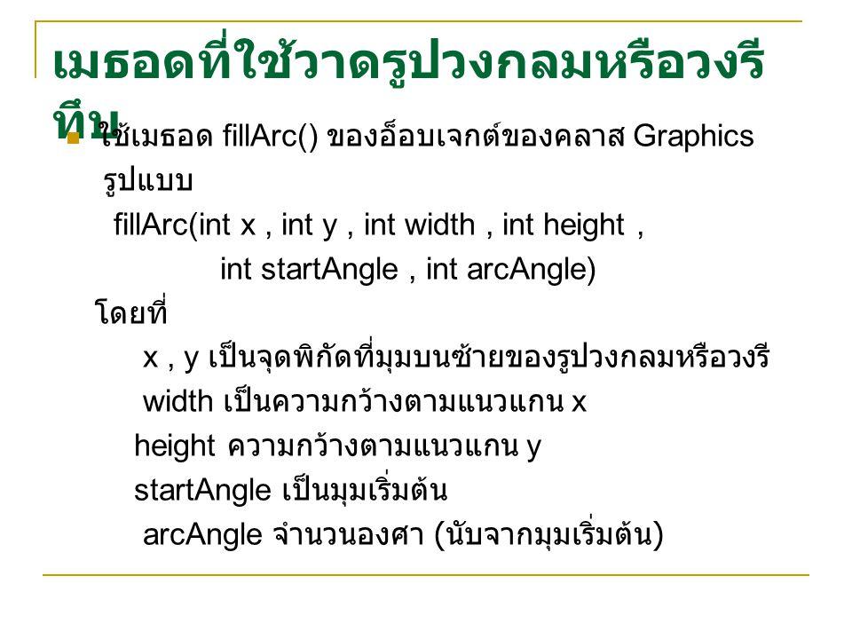 เมธอดที่ใช้วาดรูปวงกลมหรือวงรี ทึบ ใช้เมธอด fillArc() ของอ็อบเจกต์ของคลาส Graphics รูปแบบ fillArc(int x, int y, int width, int height, int startAngle, int arcAngle) โดยที่ x, y เป็นจุดพิกัดที่มุมบนซ้ายของรูปวงกลมหรือวงรี width เป็นความกว้างตามแนวแกน x height ความกว้างตามแนวแกน y startAngle เป็นมุมเริ่มต้น arcAngle จำนวนองศา ( นับจากมุมเริ่มต้น )