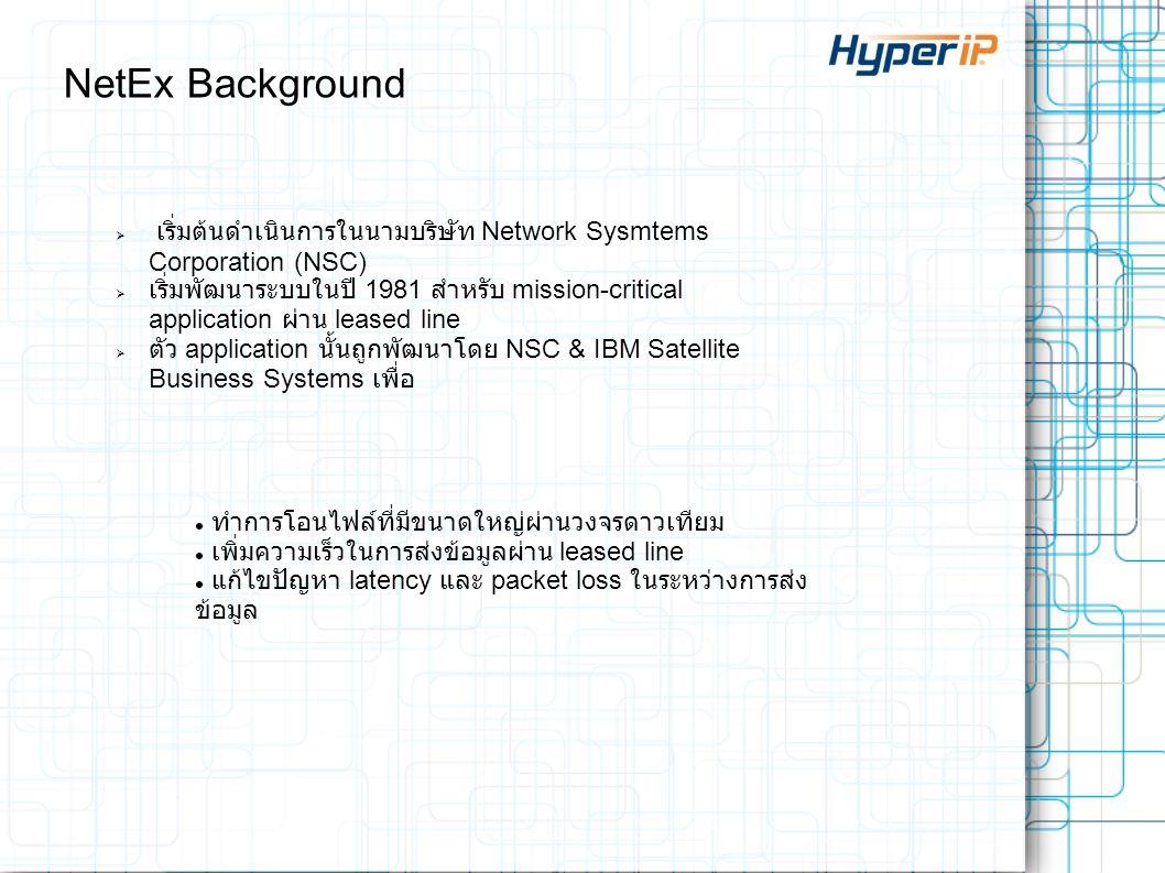 NetEx Background  เริ่มต้นดำเนินการในนามบริษัท Network Sysmtems Corporation (NSC)  เริ่มพัฒนาระบบในปี 1981 สำหรับ mission-critical application ผ่าน leased line  ตัว application นั้นถูกพัฒนาโดย NSC & IBM Satellite Business Systems เพื่อ ทำการโอนไฟล์ที่มีขนาดใหญ่ผ่านวงจรดาวเทียม เพิ่มความเร็วในการส่งข้อมูลผ่าน leased line แก้ไขปัญหา latency และ packet loss ในระหว่างการส่ง ข้อมูล