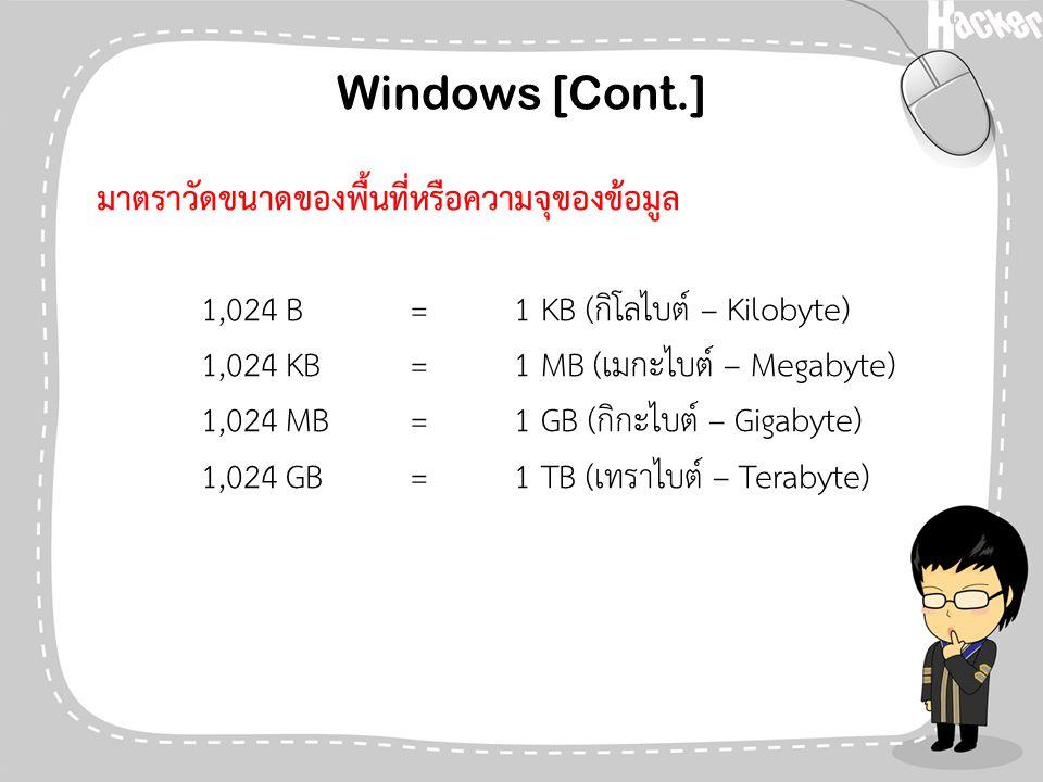Windows [Cont.] มาตราวัดขนาดของพื้นที่หรือความจุของข้อมูล 1,024 B=1 KB (กิโลไบต์ – Kilobyte) 1,024 KB=1 MB (เมกะไบต์ – Megabyte) 1,024 MB=1 GB (กิกะไบ