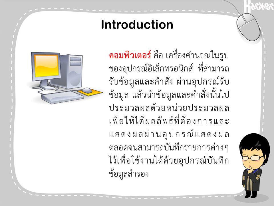 Introduction คอมพิวเตอร์ คือ เครื่องคำนวณในรูป ของอุปกรณ์อิเล็กทรอนิกส์ ที่สามารถ รับข้อมูลและคำสั่ง ผ่านอุปกรณ์รับ ข้อมูล แล้วนำข้อมูลและคำสั่งนั้นไป