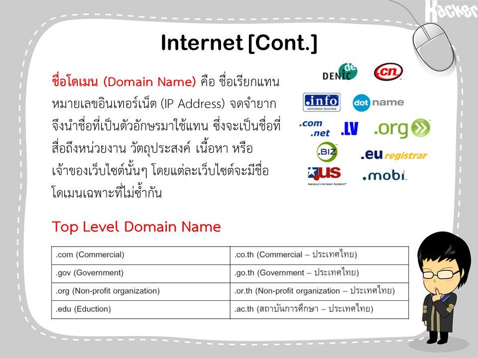 Internet [Cont.] Top Level Domain Name ชื่อโดเมน (Domain Name) คือ ชื่อเรียกแทน หมายเลขอินเทอร์เน็ต (IP Address) จดจำยาก จึงนำชื่อที่เป็นตัวอักษรมาใช้