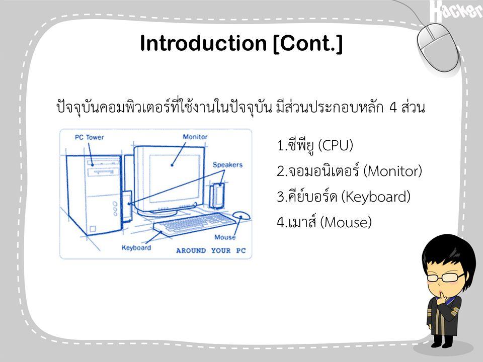 Introduction [Cont.] ปัจจุบันคอมพิวเตอร์ที่ใช้งานในปัจจุบัน มีส่วนประกอบหลัก 4 ส่วน 1.ซีพียู (CPU) 2.จอมอนิเตอร์ (Monitor) 3.คีย์บอร์ด (Keyboard) 4.เม