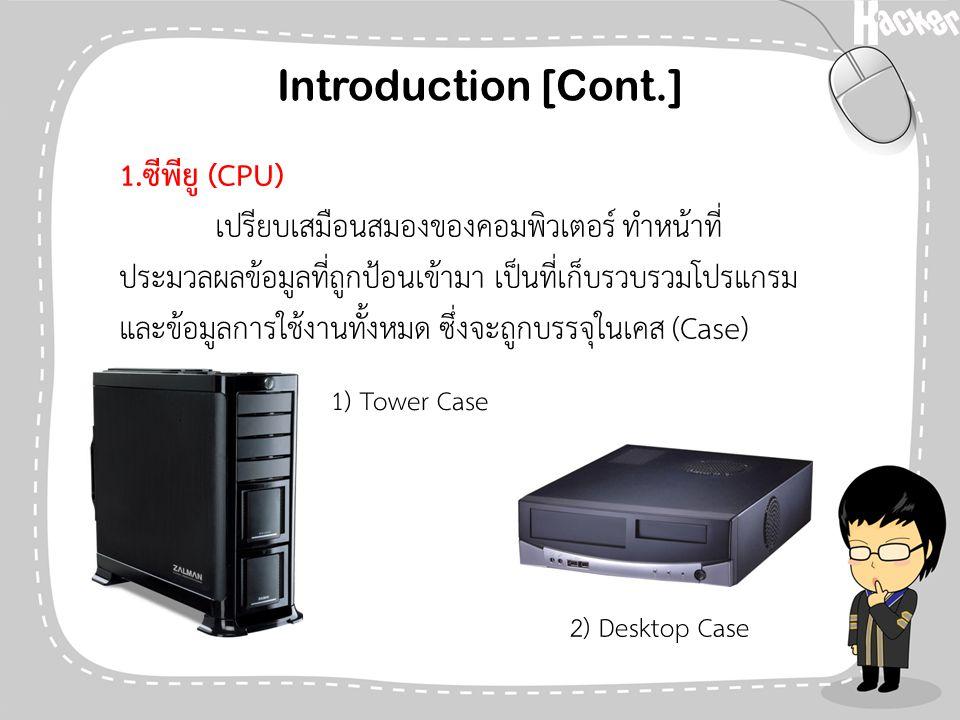 Introduction [Cont.] 1.ซีพียู (CPU) เปรียบเสมือนสมองของคอมพิวเตอร์ ทำหน้าที่ ประมวลผลข้อมูลที่ถูกป้อนเข้ามา เป็นที่เก็บรวบรวมโปรแกรม และข้อมูลการใช้งา