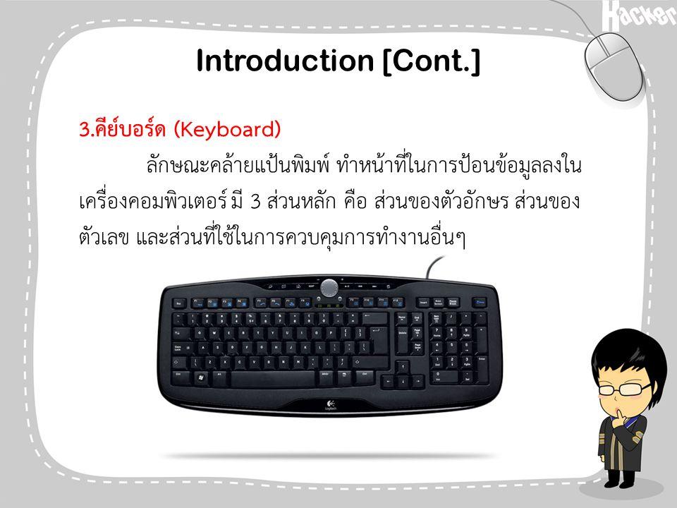 Introduction [Cont.] 3.คีย์บอร์ด (Keyboard) ลักษณะคล้ายแป้นพิมพ์ ทำหน้าที่ในการป้อนข้อมูลลงใน เครื่องคอมพิวเตอร์ มี 3 ส่วนหลัก คือ ส่วนของตัวอักษร ส่ว