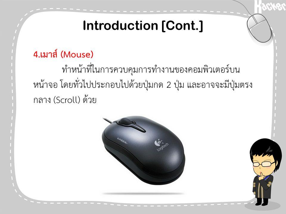 Introduction [Cont.] 4.เมาส์ (Mouse) ทำหน้าที่ในการควบคุมการทำงานของคอมพิวเตอร์บน หน้าจอ โดยทั่วไปประกอบไปด้วยปุ่มกด 2 ปุ่ม และอาจจะมีปุ่มตรง กลาง (Sc