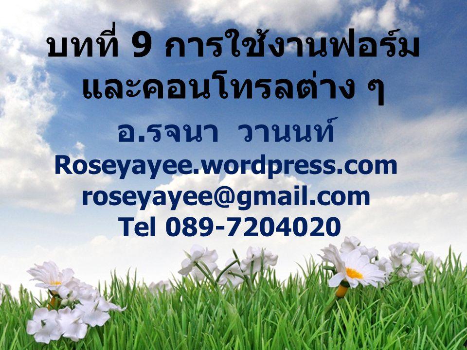 บทที่ 9 การใช้งานฟอร์ม และคอนโทรลต่าง ๆ อ. รจนา วานนท์ Roseyayee.wordpress.com roseyayee@gmail.com Tel 089-7204020 1
