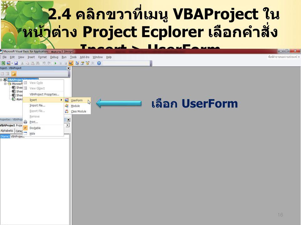 2.4 คลิกขวาที่เมนู VBAProject ใน หน้าต่าง Project Ecplorer เลือกคำสั่ง Insert > UserForm 16 เลือก UserForm