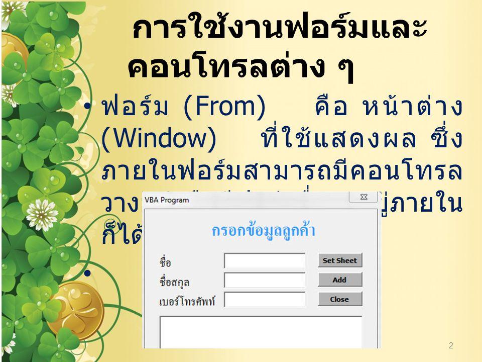 การใช้งานฟอร์มและ คอนโทรลต่าง ๆ ฟอร์ม (From) คือ หน้าต่าง (Window) ที่ใช้แสดงผล ซึ่ง ภายในฟอร์มสามารถมีคอนโทรล วางอยู่หรือมีฟอร์มอื่น ๆ อยู่ภายใน ก็ได