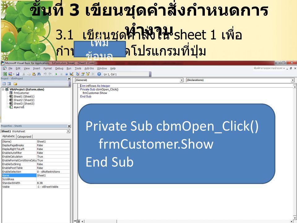 ขั้นที่ 3 เขียนชุดคำสั่งกำหนดการ ทำงาน 28 3.1 เขียนชุดคำสั่งใน sheet 1 เพื่อ กำหนดให้เปิดโปรแกรมที่ปุ่ม เพิ่ม ข้อมูล Private Sub cbmOpen_Click() frmCu