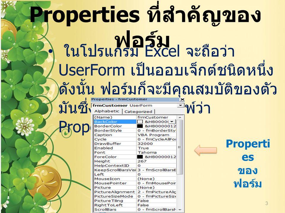 Properties ที่สำคัญของ ฟอร์ม ในโปรแกรม Excel จะถือว่า UserForm เป็นออบเจ็กต์ชนิดหนึ่ง ดังนั้น ฟอร์มก็จะมีคุณสมบัติของตัว มันซึ่งจะเรียกทับศัทพ์ว่า Pro