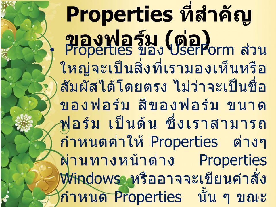 Properties ที่สำคัญ ของฟอร์ม ( ต่อ ) Properties ของ UserForm ส่วน ใหญ่จะเป็นสิ่งที่เรามองเห็นหรือ สัมผัสได้โดยตรง ไม่ว่าจะเป็นชื่อ ของฟอร์ม สีของฟอร์ม