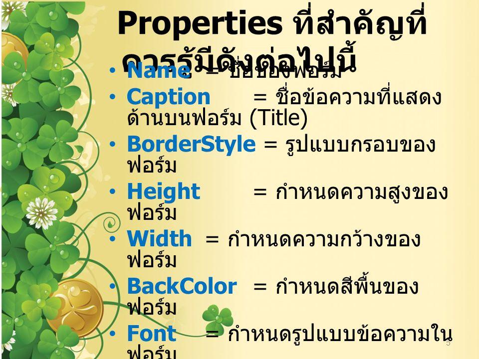 Properties ที่สำคัญที่ควรรู้ มีดังต่อไปนี้ 5 Name= ชื่อของฟอร์ม Caption= ชื่อข้อความที่แสดงด้านบนฟอร์ม (Title) BorderStyle = รูปแบบกรอบของฟอร์ม Height