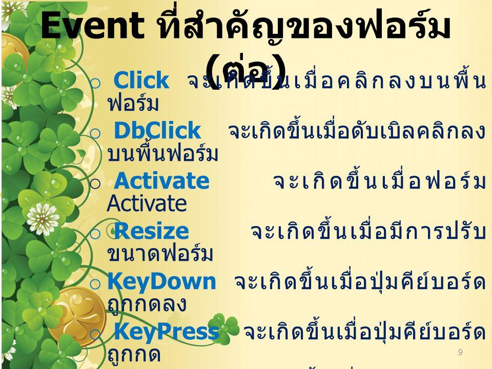 Event ที่สำคัญของฟอร์ม ( ต่อ ) o Click จะเกิดขึ้นเมื่อคลิกลงบนพื้นฟอร์ม o DbClick จะเกิดขึ้นเมื่อดับเบิลคลิกลงบนพื้นฟอร์ม o Activate จะเกิดขึ้นเมื่อฟอ