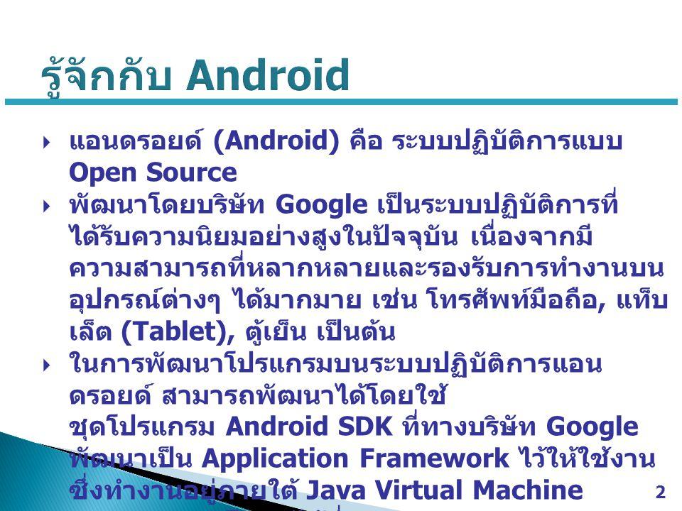  แอนดรอยด์ (Android) คือ ระบบปฏิบัติการแบบ Open Source  พัฒนาโดยบริษัท Google เป็นระบบปฏิบัติการที่ ได้รับความนิยมอย่างสูงในปัจจุบัน เนื่องจากมี ความสามารถที่หลากหลายและรองรับการทำงานบน อุปกรณ์ต่างๆ ได้มากมาย เช่น โทรศัพท์มือถือ, แท็บ เล็ต (Tablet), ตู้เย็น เป็นต้น  ในการพัฒนาโปรแกรมบนระบบปฏิบัติการแอน ดรอยด์ สามารถพัฒนาได้โดยใช้ ชุดโปรแกรม Android SDK ที่ทางบริษัท Google พัฒนาเป็น Application Framework ไว้ให้ใช้งาน ซึ่งทำงานอยู่ภายใต้ Java Virtual Machine  สามารถดาวน์โหลดได้ที่ http://developer.android.com/sdk/index.ht ml http://developer.android.com/sdk/index.ht ml 2