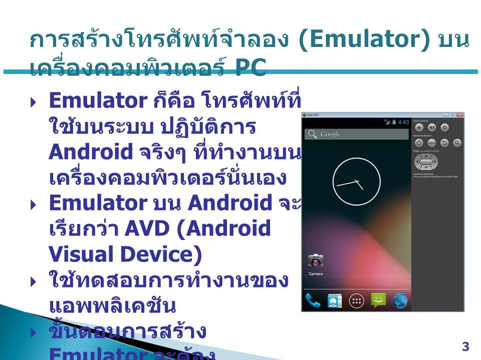  Emulator ก็คือ โทรศัพท์ที่ ใช้บนระบบ ปฏิบัติการ Android จริงๆ ที่ทำงานบน เครื่องคอมพิวเตอร์นั่นเอง  Emulator บน Android จะ เรียกว่า AVD (Android Visual Device)  ใช้ทดสอบการทำงานของ แอพพลิเคชัน  ขั้นตอนการสร้าง Emulator จะต้อง ดาวน์โหลด Android SDK จากเว็บไซต์ Android Developer 3