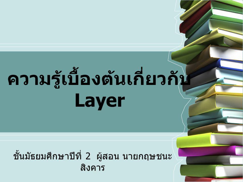 ความรู้เบื้องต้นเกี่ยวกับ Layer ชั้นมัธยมศึกษาปีที่ 2 ผู้สอน นายกฤษชนะ สิงคาร