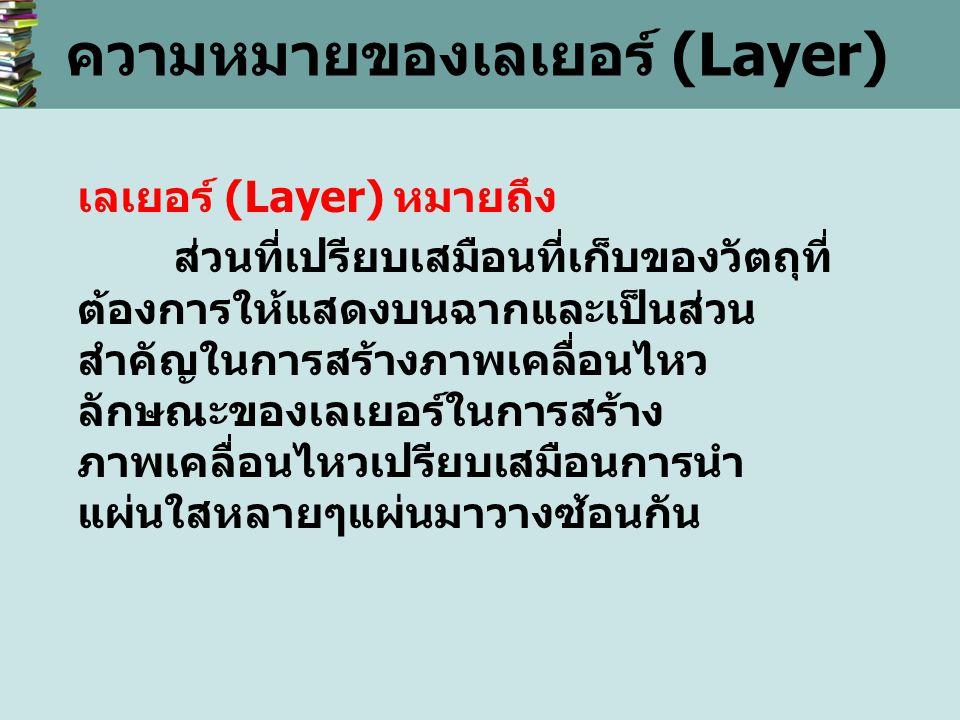 ความหมายของเลเยอร์ (Layer) เลเยอร์ (Layer) หมายถึง ส่วนที่เปรียบเสมือนที่เก็บของวัตถุที่ ต้องการให้แสดงบนฉากและเป็นส่วน สำคัญในการสร้างภาพเคลื่อนไหว ลักษณะของเลเยอร์ในการสร้าง ภาพเคลื่อนไหวเปรียบเสมือนการนำ แผ่นใสหลายๆแผ่นมาวางซ้อนกัน