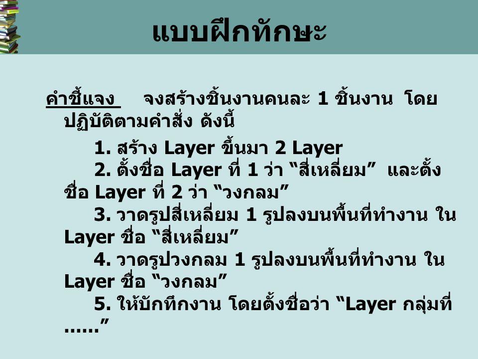 """แบบฝึกทักษะ คำชี้แจง จงสร้างชิ้นงานคนละ 1 ชิ้นงาน โดย ปฏิบัติตามคำสั่ง ดังนี้ 1. สร้าง Layer ขึ้นมา 2 Layer 2. ตั้งชื่อ Layer ที่ 1 ว่า """" สี่เหลี่ยม """""""