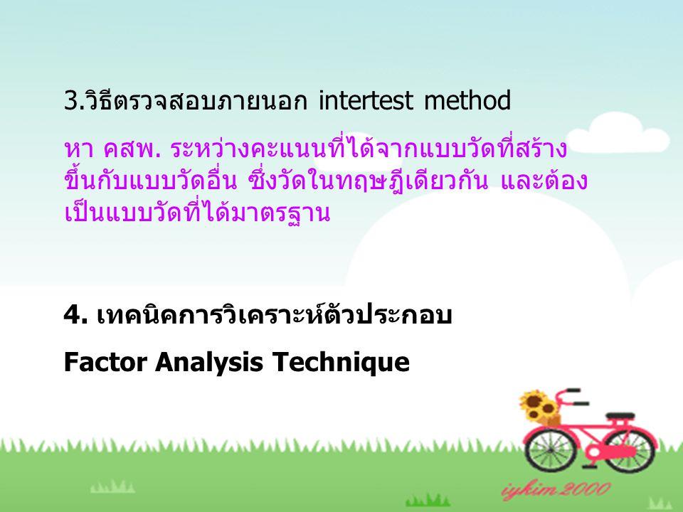 3.วิธีตรวจสอบภายนอก intertest method หา คสพ. ระหว่างคะแนนที่ได้จากแบบวัดที่สร้าง ขึ้นกับแบบวัดอื่น ซึ่งวัดในทฤษฎีเดียวกัน และต้อง เป็นแบบวัดที่ได้มาตร
