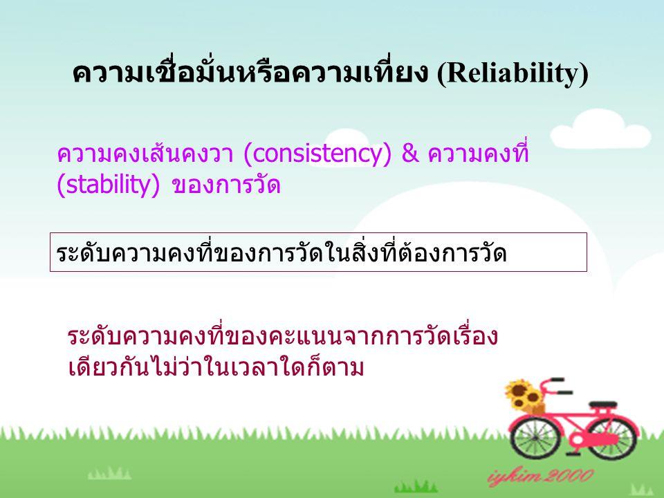 ความเชื่อมั่นหรือความเที่ยง (Reliability) ความคงเส้นคงวา (consistency) & ความคงที่ (stability) ของการวัด ระดับความคงที่ของการวัดในสิ่งที่ต้องการวัด ระ