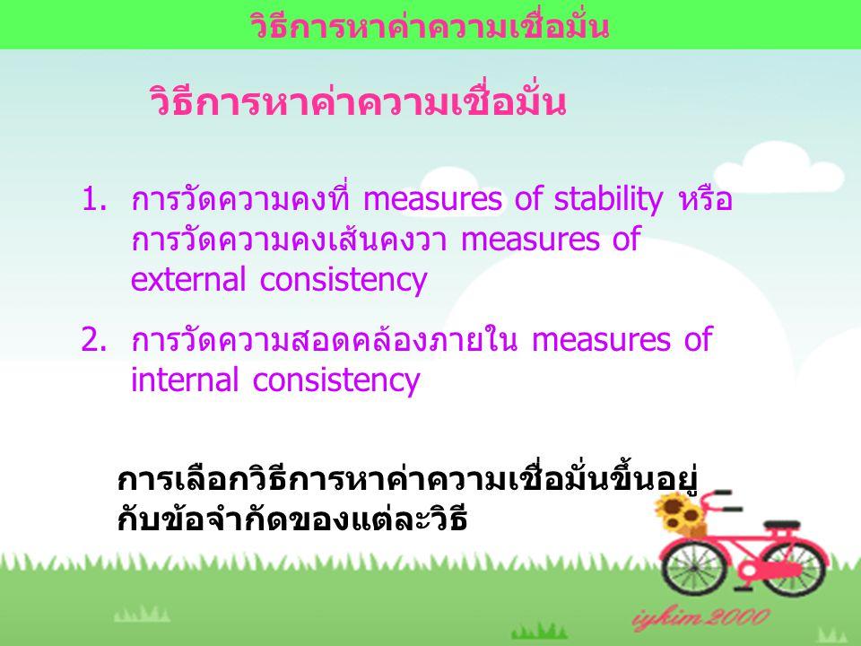 วิธีการหาค่าความเชื่อมั่น 1.การวัดความคงที่ measures of stability หรือ การวัดความคงเส้นคงวา measures of external consistency 2.การวัดความสอดคล้องภายใน