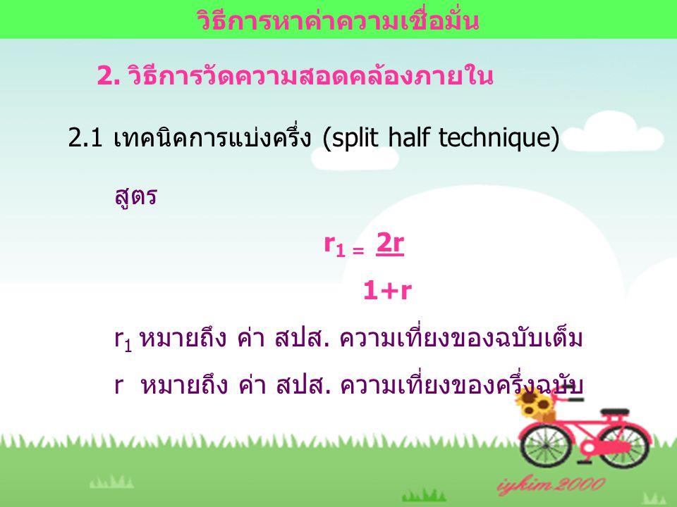 2. วิธีการวัดความสอดคล้องภายใน 2.1 เทคนิคการแบ่งครึ่ง (split half technique) สูตร r 1 = 2r 1+r r 1 หมายถึง ค่า สปส. ความเที่ยงของฉบับเต็ม r หมายถึง ค่