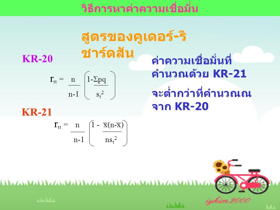 สูตรของคูเดอร์ - ริ ชาร์ดสัน KR-20 r tt = n 1-  pq n-1 s t 2 KR-21 r tt = n 1 - x(n-x) n-1 ns t 2 ค่าความเชื่อมั่นที่ คำนวณด้วย KR-21 จะต่ำกว่าที่คำน