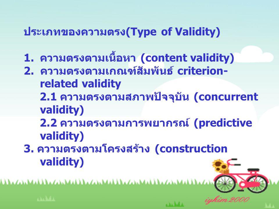 ประเภทของความตรง(Type of Validity) 1.ความตรงตามเนื้อหา (content validity) 2. ความตรงตามเกณฑ์สัมพันธ์ criterion- related validity 2.1 ความตรงตามสภาพปัจ