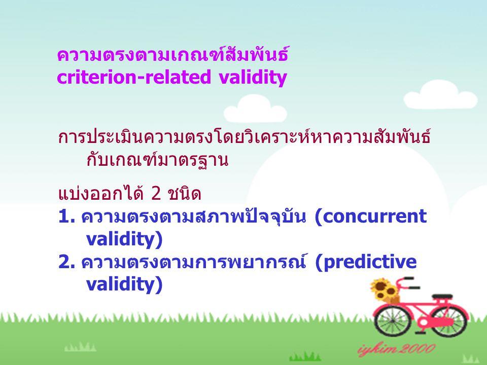 ความตรงตามเกณฑ์สัมพันธ์ criterion-related validity การประเมินความตรงโดยวิเคราะห์หาความสัมพันธ์ กับเกณฑ์มาตรฐาน แบ่งออกได้ 2 ชนิด 1. ความตรงตามสภาพปัจจ
