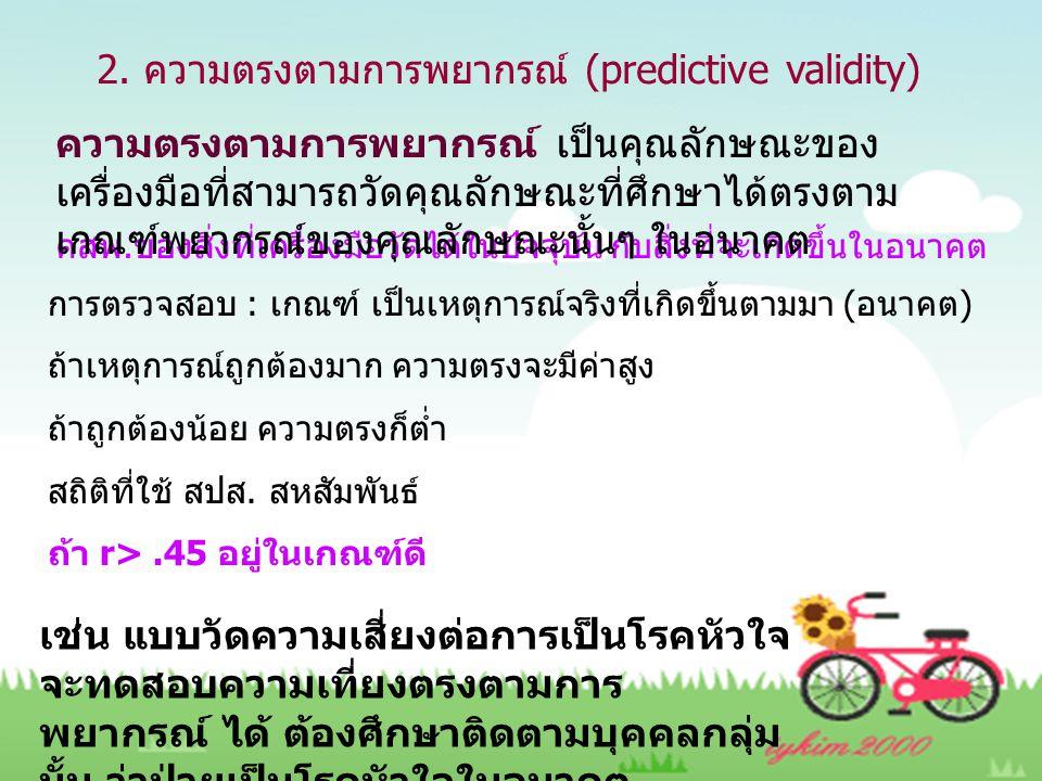 2. ความตรงตามการพยากรณ์ (predictive validity) คสพ.ของสิ่งที่เครื่องมือวัดได้ในปัจจุบัน กับสิ่งที่จะเกิดขึ้นในอนาคต การตรวจสอบ : เกณฑ์ เป็นเหตุการณ์จริ