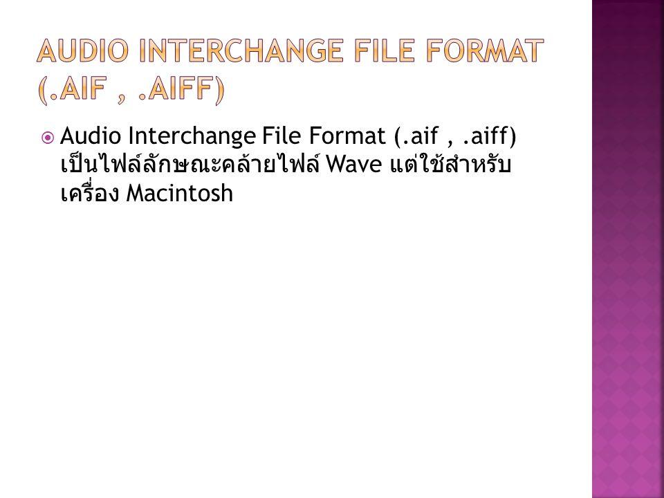  Audio Interchange File Format (.aif,.aiff) เป็นไฟล์ลักษณะคล้ายไฟล์ Wave แต่ใช้สำหรับ เครื่อง Macintosh