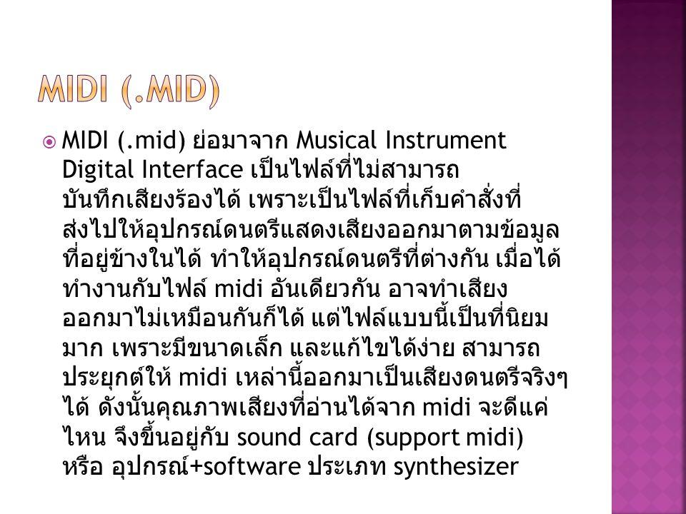  MIDI (.mid) ย่อมาจาก Musical Instrument Digital Interface เป็นไฟล์ที่ไม่สามารถ บันทึกเสียงร้องได้ เพราะเป็นไฟล์ที่เก็บคำสั่งที่ ส่งไปให้อุปกรณ์ดนตรี