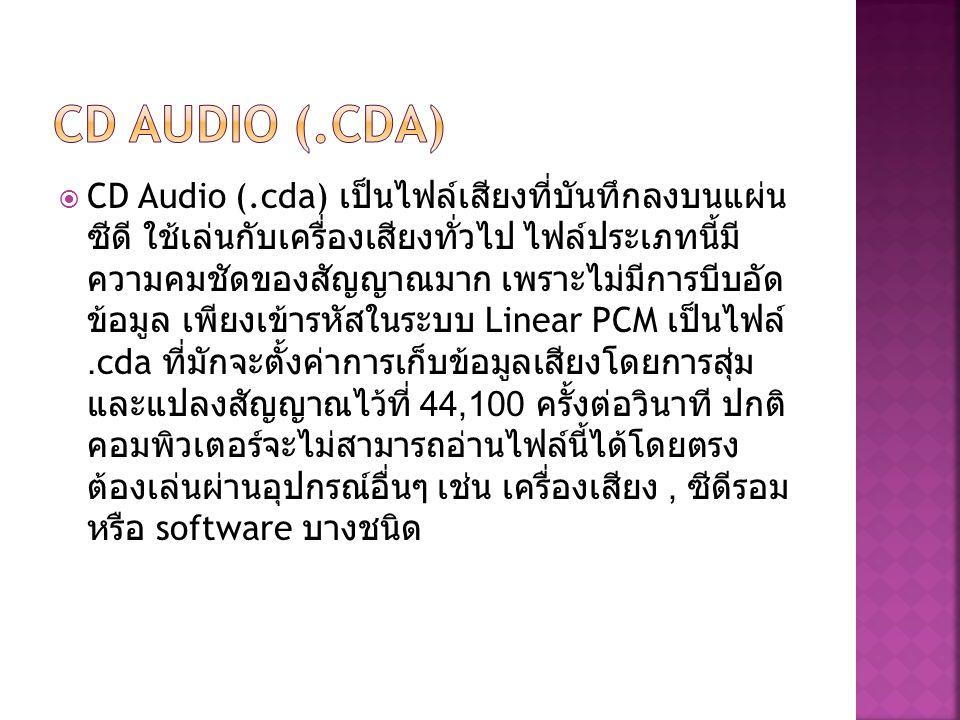  CD Audio (.cda) เป็นไฟล์เสียงที่บันทึกลงบนแผ่น ซีดี ใช้เล่นกับเครื่องเสียงทั่วไป ไฟล์ประเภทนี้มี ความคมชัดของสัญญาณมาก เพราะไม่มีการบีบอัด ข้อมูล เพ