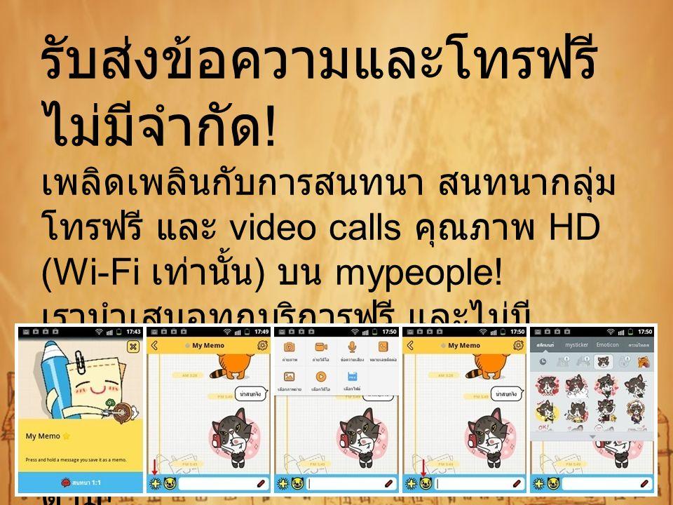 รับส่งข้อความและโทรฟรี ไม่มีจำกัด ! เพลิดเพลินกับการสนทนา สนทนากลุ่ม โทรฟรี และ video calls คุณภาพ HD (Wi-Fi เท่านั้น ) บน mypeople! เรานำเสนอทุกบริกา