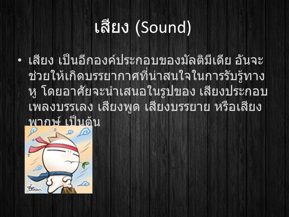 เสียง (Sound) เสียง เป็นอีกองค์ประกอบของมัลติมีเดีย อันจะ ช่วยให้เกิดบรรยากาศที่น่าสนใจในการรับรู้ทาง หู โดยอาศัยจะนำเสนอในรูปของ เสียงประกอบ เพลงบรรเ