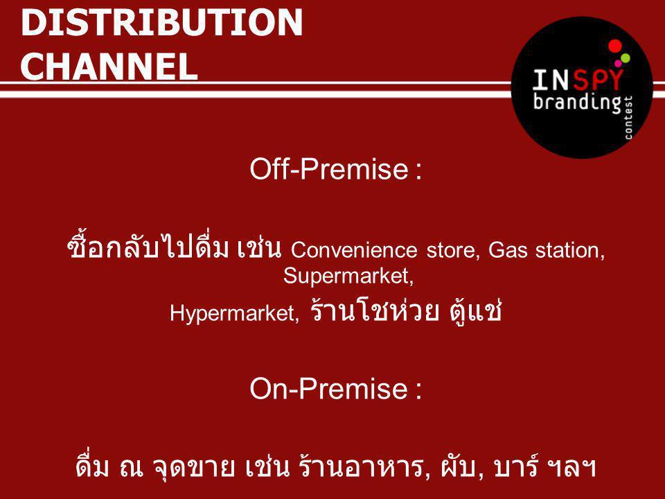 DISTRIBUTION CHANNEL Off-Premise : ซื้อกลับไปดื่ม เช่น Convenience store, Gas station, Supermarket, Hypermarket, ร้านโชห่วย ตู้แช่ On-Premise : ดื่ม ณ