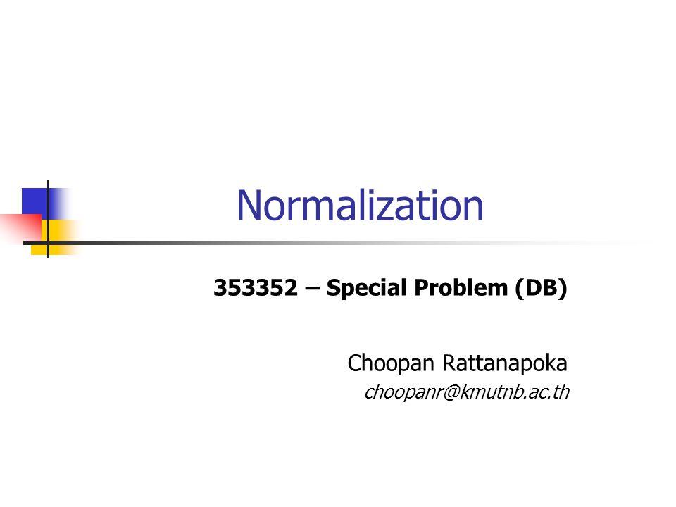 Normalization 353352 – Special Problem (DB) Choopan Rattanapoka choopanr@kmutnb.ac.th