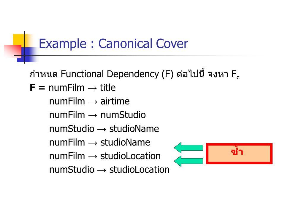 Example : Canonical Cover กำหนด Functional Dependency (F) ต่อไปนี้ จงหา F c F = numFilm → title numFilm → airtime numFilm → numStudio numStudio → studioName numFilm → studioName numFilm → studioLocation numStudio → studioLocation ซ้ำ