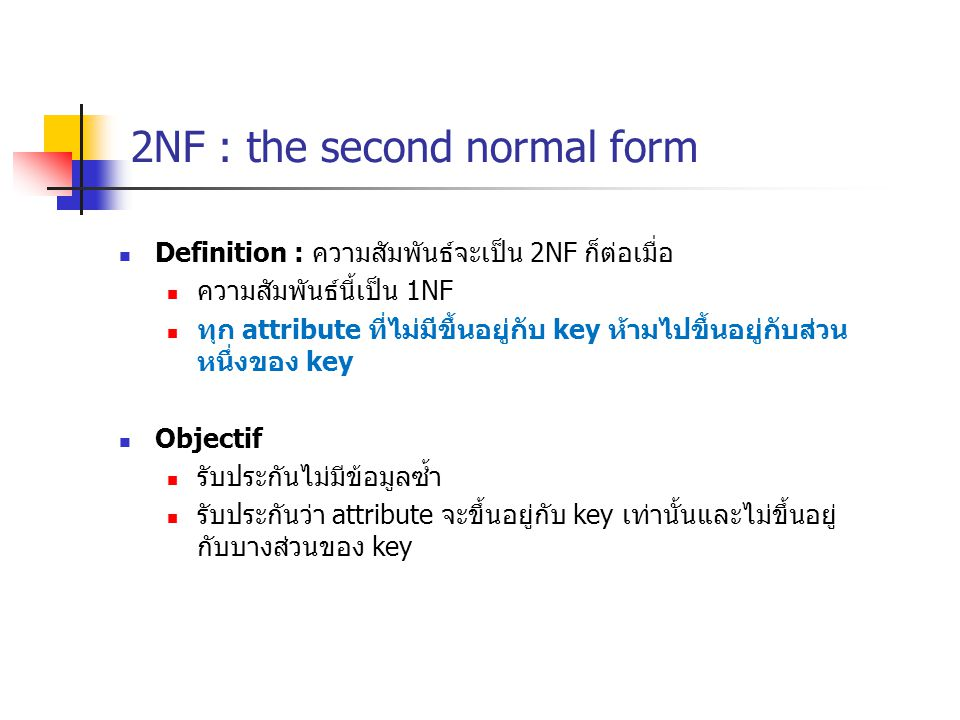 2NF : the second normal form Definition : ความสัมพันธ์จะเป็น 2NF ก็ต่อเมื่อ ความสัมพันธ์นี้เป็น 1NF ทุก attribute ที่ไม่มีขึ้นอยู่กับ key ห้ามไปขึ้นอยู่กับส่วน หนึ่งของ key Objectif รับประกันไม่มีข้อมูลซ้ำ รับประกันว่า attribute จะขึ้นอยู่กับ key เท่านั้นและไม่ขึ้นอยู่ กับบางส่วนของ key