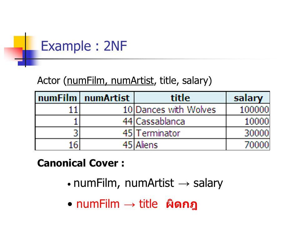 Example : 2NF Actor (numFilm, numArtist, title, salary) Canonical Cover : numFilm, numArtist → salary numFilm → title ผิดกฎ