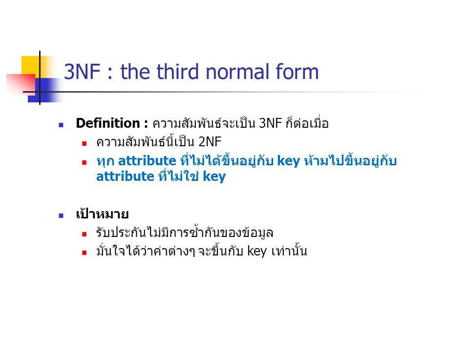 3NF : the third normal form Definition : ความสัมพันธ์จะเป็น 3NF ก็ต่อเมื่อ ความสัมพันธ์นี้เป็น 2NF ทุก attribute ที่ไม่ได้ขึ้นอยู่กับ key ห้ามไปขึ้นอยู่กับ attribute ที่ไม่ใช่ key เป้าหมาย รับประกันไม่มีการซ้ำกันของข้อมูล มั่นใจได้ว่าค่าต่างๆ จะขึ้นกับ key เท่านั้น
