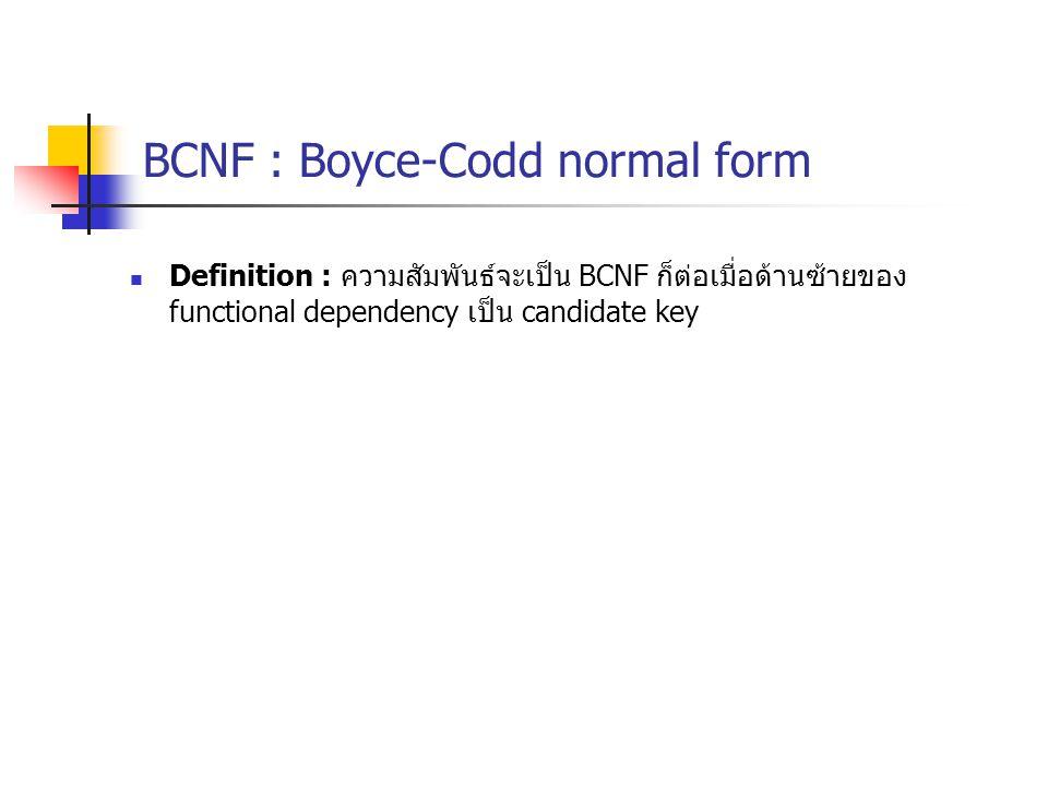 BCNF : Boyce-Codd normal form Definition : ความสัมพันธ์จะเป็น BCNF ก็ต่อเมื่อด้านซ้ายของ functional dependency เป็น candidate key