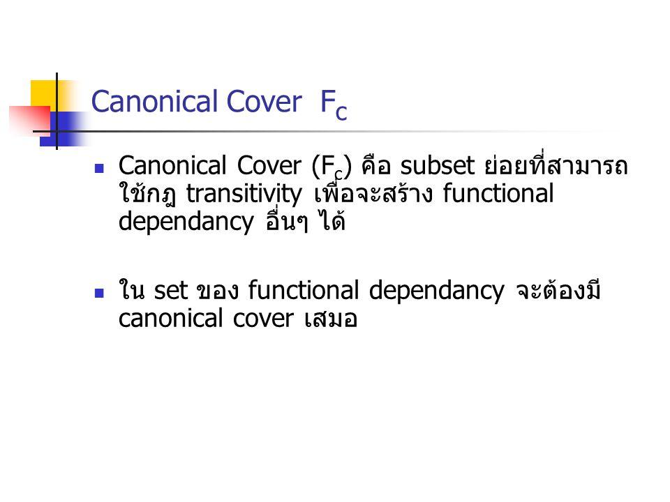 Canonical Cover F c Canonical Cover (F c ) คือ subset ย่อยที่สามารถ ใช้กฎ transitivity เพื่อจะสร้าง functional dependancy อื่นๆ ได้ ใน set ของ functional dependancy จะต้องมี canonical cover เสมอ