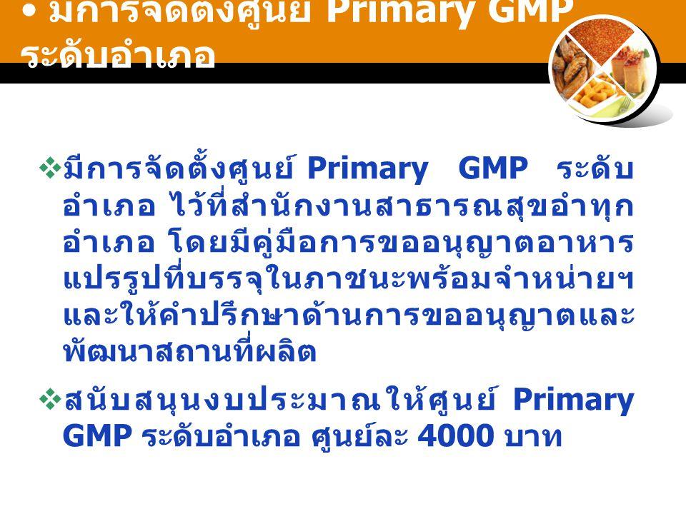 มีการจัดตั้งศูนย์ Primary GMP ระดับอำเภอ  มีการจัดตั้งศูนย์ Primary GMP ระดับ อำเภอ ไว้ที่สำนักงานสาธารณสุขอำทุก อำเภอ โดยมีคู่มือการขออนุญาตอาหาร แปรรูปที่บรรจุในภาชนะพร้อมจำหน่ายฯ และให้คำปรึกษาด้านการขออนุญาตและ พัฒนาสถานที่ผลิต  สนับสนุนงบประมาณให้ศูนย์ Primary GMP ระดับอำเภอ ศูนย์ละ 4000 บาท
