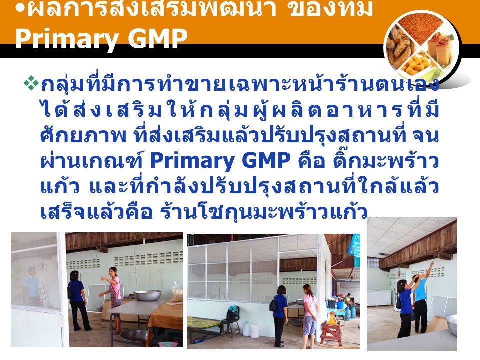 ผลการส่งเสริมพัฒนา ของทีม Primary GMP  กลุ่มที่มีการทำขายเฉพาะหน้าร้านตนเอง ได้ส่งเสริมให้กลุ่มผู้ผลิตอาหารที่มี ศักยภาพ ที่ส่งเสริมแล้วปรับปรุงสถานที่ จน ผ่านเกณฑ์ Primary GMP คือ ติ๊กมะพร้าว แก้ว และที่กำลังปรับปรุงสถานที่ใกล้แล้ว เสร็จแล้วคือ ร้านโชกุนมะพร้าวแก้ว